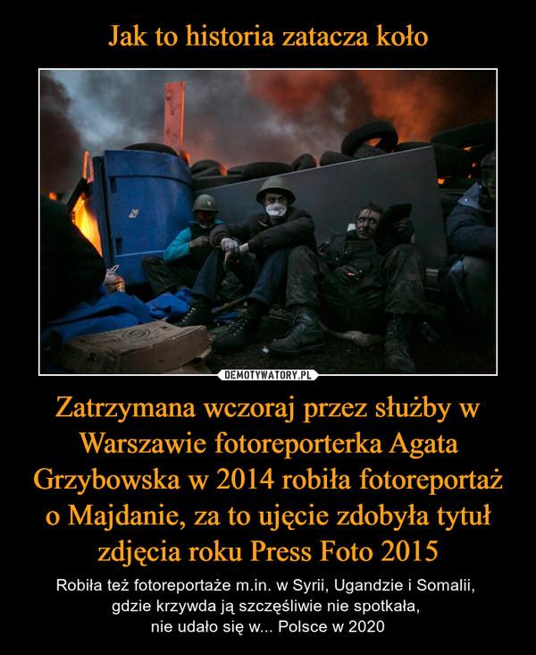 Zatrzymana wczoraj przez służby w Warszawie fotoreporterka Agata Grzybowska w 2014 robiła fotoreportaż o Majdanie, za to ujęcie zdobyła tytuł zdjęcia roku Press Foto 2015 – Robiła też fotoreportaże m.in. w Syrii, Ugandzie i Somalii, gdzie krzywda ją szczęśliwie nie spotkała, nie udało się w... Polsce w 2020