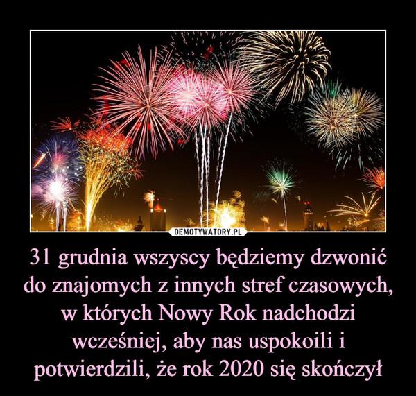 31 grudnia wszyscy będziemy dzwonić do znajomych z innych stref czasowych, w których Nowy Rok nadchodzi wcześniej, aby nas uspokoili i potwierdzili, że rok 2020 się skończył –