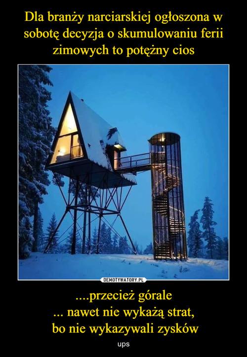 Dla branży narciarskiej ogłoszona w sobotę decyzja o skumulowaniu ferii zimowych to potężny cios ....przecież górale ... nawet nie wykażą strat,  bo nie wykazywali zysków