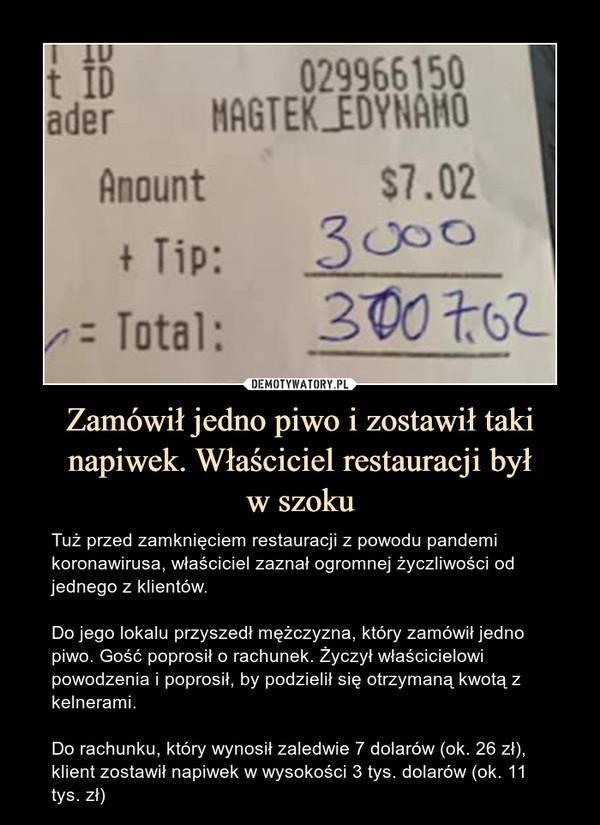 Zamówił jedno piwo i zostawił taki napiwek. Właściciel restauracji byłw szoku – Tuż przed zamknięciem restauracji z powodu pandemi koronawirusa, właściciel zaznał ogromnej życzliwości od jednego z klientów.Do jego lokalu przyszedł mężczyzna, który zamówił jedno piwo. Gość poprosił o rachunek. Życzył właścicielowi powodzenia i poprosił, by podzielił się otrzymaną kwotą z kelnerami.Do rachunku, który wynosił zaledwie 7 dolarów (ok. 26 zł), klient zostawił napiwek w wysokości 3 tys. dolarów (ok. 11 tys. zł)