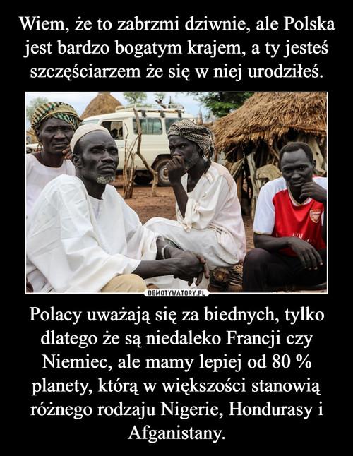 Wiem, że to zabrzmi dziwnie, ale Polska jest bardzo bogatym krajem, a ty jesteś szczęściarzem że się w niej urodziłeś. Polacy uważają się za biednych, tylko dlatego że są niedaleko Francji czy Niemiec, ale mamy lepiej od 80 % planety, którą w większości stanowią różnego rodzaju Nigerie, Hondurasy i Afganistany.