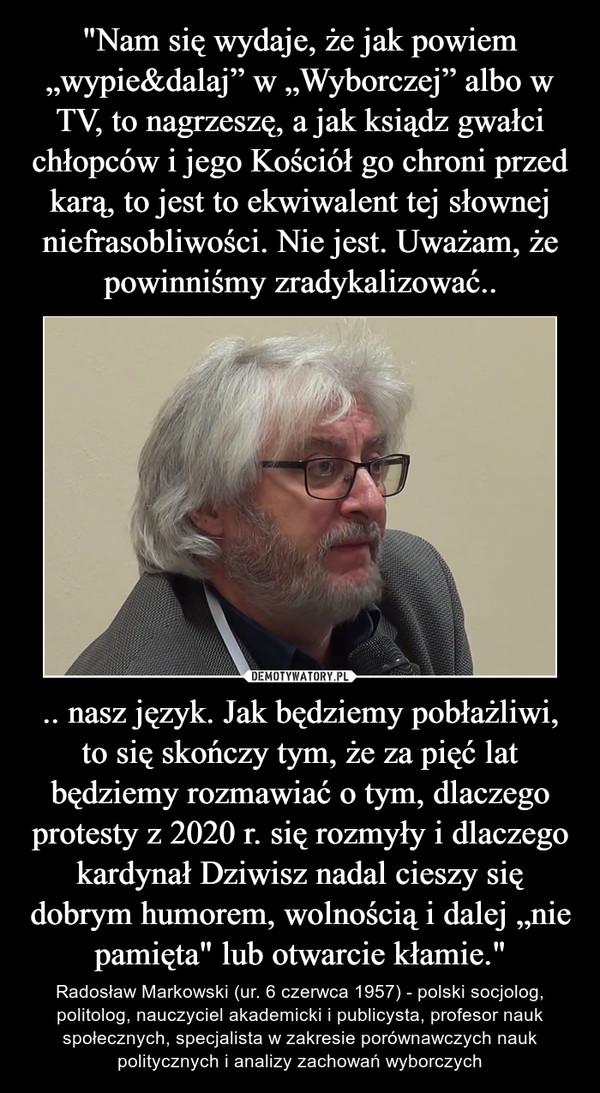 """.. nasz język. Jak będziemy pobłażliwi, to się skończy tym, że za pięć lat będziemy rozmawiać o tym, dlaczego protesty z 2020 r. się rozmyły i dlaczego kardynał Dziwisz nadal cieszy się dobrym humorem, wolnością i dalej """"nie pamięta"""" lub otwarcie kłamie."""" – Radosław Markowski (ur. 6 czerwca 1957) - polski socjolog, politolog, nauczyciel akademicki i publicysta, profesor nauk społecznych, specjalista w zakresie porównawczych nauk politycznych i analizy zachowań wyborczych"""