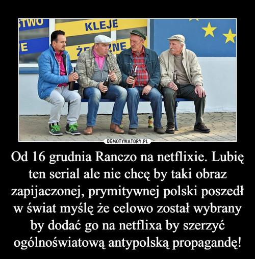 Od 16 grudnia Ranczo na netflixie. Lubię ten serial ale nie chcę by taki obraz zapijaczonej, prymitywnej polski poszedł w świat myślę że celowo został wybrany by dodać go na netflixa by szerzyć ogólnoświatową antypolską propagandę!