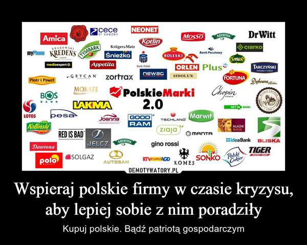 Wspieraj polskie firmy w czasie kryzysu, aby lepiej sobie z nim poradziły – Kupuj polskie. Bądź patriotą gospodarczym
