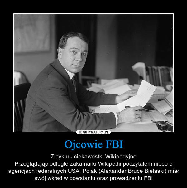 Ojcowie FBI – Z cyklu - ciekawostki WikipedyjnePrzeglądając odległe zakamarki Wikipedii poczytałem nieco o agencjach federalnych USA. Polak (Alexander Bruce Bielaski) miał swój wkład w powstaniu oraz prowadzeniu FBI