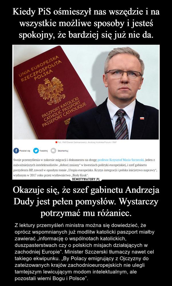 """Okazuje się, że szef gabinetu Andrzeja Dudy jest pełen pomysłów. Wystarczy potrzymać mu różaniec. – Z lektury przemyśleń ministra można się dowiedzieć, że oprócz wspomnianych już modlitw katolicki paszport miałby zawierać """"informację o wspólnotach katolickich, duszpasterstwach czy o polskich misjach działających w zachodniej Europie"""". Minister Szczerski tłumaczy nawet cel takiego ekwipunku. """"By Polacy emigrujący z Ojczyzny do zateizowanych krajów zachodnioeuropejskich nie ulegli tamtejszym lewicującym modom intelektualnym, ale pozostali wierni Bogu i Polsce""""."""