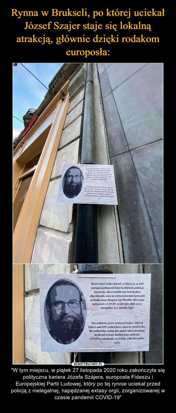 """– """"W tym miejscu, w piątek 27 listopada 2020 roku zakończyła się polityczna kariera Józefa Szájera, europosła Fideszu i Europejskiej Partii Ludowej, który po tej rynnie uciekał przed policją z nielegalnej, napędzanej extasy orgii, zorganizowanej w czasie pandemii COVID-19"""""""