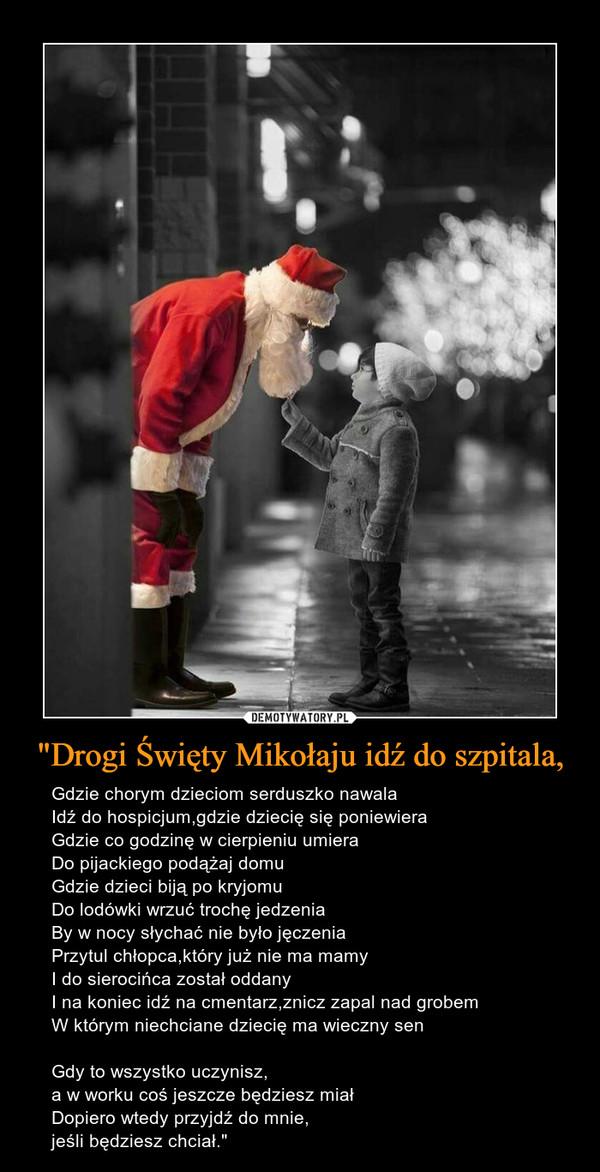 """""""Drogi Święty Mikołaju idź do szpitala, – Gdzie chorym dzieciom serduszko nawalaIdź do hospicjum,gdzie dziecię się poniewieraGdzie co godzinę w cierpieniu umieraDo pijackiego podążaj domuGdzie dzieci biją po kryjomuDo lodówki wrzuć trochę jedzeniaBy w nocy słychać nie było jęczeniaPrzytul chłopca,który już nie ma mamyI do sierocińca został oddanyI na koniec idź na cmentarz,znicz zapal nad grobemW którym niechciane dziecię ma wieczny senGdy to wszystko uczynisz,a w worku coś jeszcze będziesz miałDopiero wtedy przyjdź do mnie,jeśli będziesz chciał."""""""