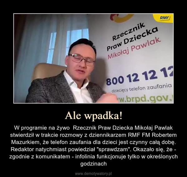 """Ale wpadka! – W programie na żywo  Rzecznik Praw Dziecka Mikołaj Pawlak stwierdził w trakcie rozmowy z dziennikarzem RMF FM Robertem Mazurkiem, że telefon zaufania dla dzieci jest czynny całą dobę. Redaktor natychmiast powiedział """"sprawdzam"""". Okazało się, że - zgodnie z komunikatem - infolinia funkcjonuje tylko w określonych godzinach"""