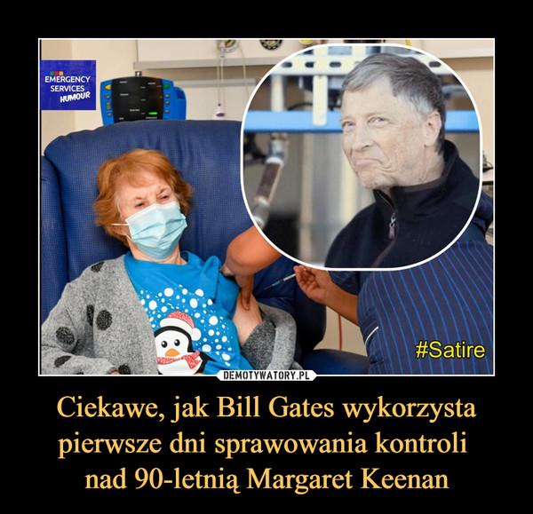 Ciekawe, jak Bill Gates wykorzysta pierwsze dni sprawowania kontroli nad 90-letnią Margaret Keenan –