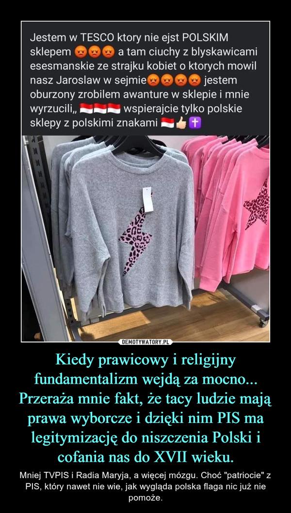 """Kiedy prawicowy i religijny fundamentalizm wejdą za mocno...Przeraża mnie fakt, że tacy ludzie mają prawa wyborcze i dzięki nim PIS ma legitymizację do niszczenia Polski i cofania nas do XVII wieku. – Mniej TVPIS i Radia Maryja, a więcej mózgu. Choć """"patriocie"""" z PIS, który nawet nie wie, jak wygląda polska flaga nic już nie pomoże."""