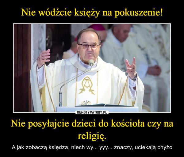 Nie posyłajcie dzieci do kościoła czy na religię. – A jak zobaczą księdza, niech wy... yyy... znaczy, uciekają chyżo