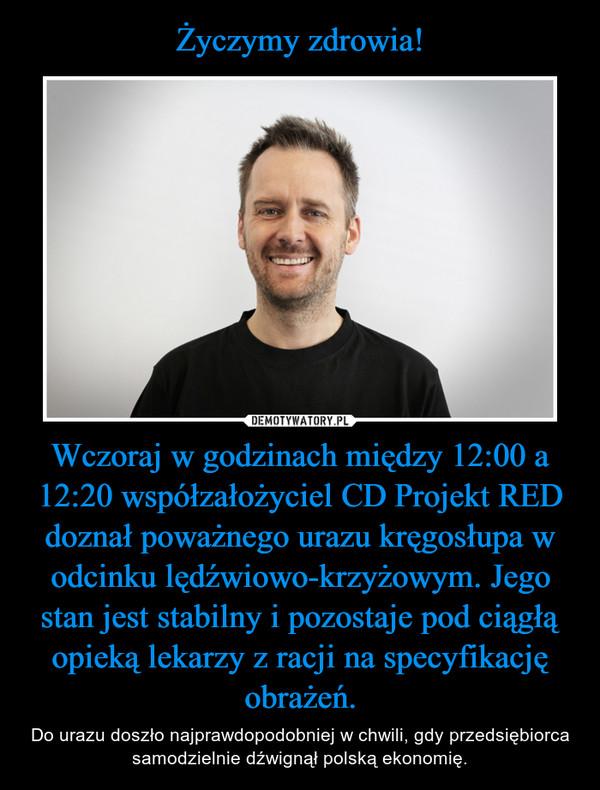 Wczoraj w godzinach między 12:00 a 12:20 współzałożyciel CD Projekt RED doznał poważnego urazu kręgosłupa w odcinku lędźwiowo-krzyżowym. Jego stan jest stabilny i pozostaje pod ciągłą opieką lekarzy z racji na specyfikację obrażeń. – Do urazu doszło najprawdopodobniej w chwili, gdy przedsiębiorca samodzielnie dźwignął polską ekonomię.