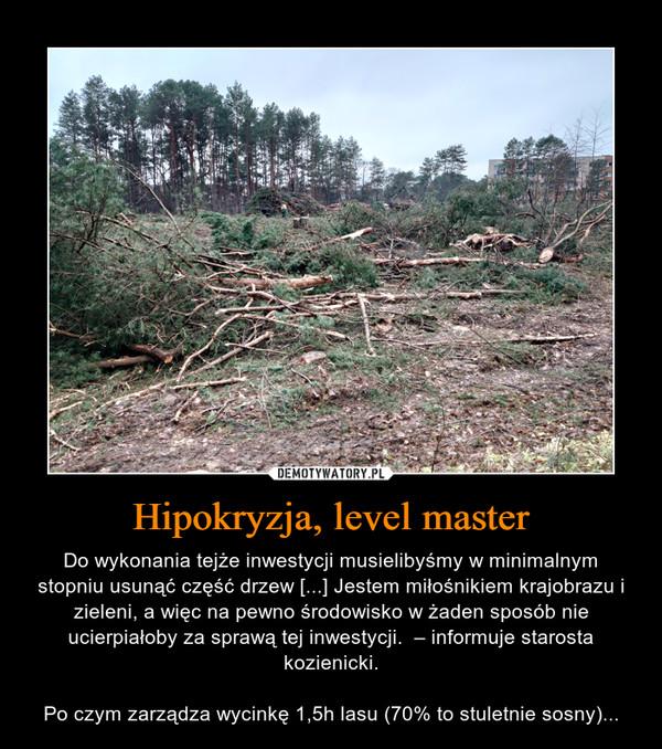 Hipokryzja, level master – Do wykonania tejże inwestycji musielibyśmy w minimalnym stopniu usunąć część drzew [...] Jestem miłośnikiem krajobrazu i zieleni, a więc na pewno środowisko w żaden sposób nie ucierpiałoby za sprawą tej inwestycji.  – informuje starosta kozienicki.Po czym zarządza wycinkę 1,5h lasu (70% to stuletnie sosny)...