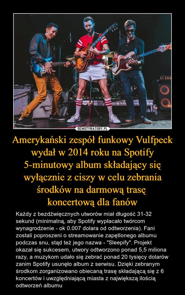 """Amerykański zespół funkowy Vulfpeck wydał w 2014 roku na Spotify 5-minutowy album składający się wyłącznie z ciszy w celu zebrania środków na darmową trasę koncertową dla fanów – Każdy z bezdźwięcznych utworów miał długość 31-32 sekund (minimalną, aby Spotify wypłacało twórcom wynagrodzenie - ok 0.007 dolara od odtworzenia). Fani zostali poproszeni o streamowanie zapętlonego albumu podczas snu, stąd też jego nazwa - """"Sleepify"""". Projekt okazał się sukcesem, utwory odtworzono ponad 5,5 miliona razy, a muzykom udało się zebrać ponad 20 tysięcy dolarów zanim Spotify usunęło album z serwisu. Dzięki zebranym środkom zorganizowano obiecaną trasę składającą się z 6 koncertów i uwzględniającą miasta z największą ilością odtworzeń albumu"""