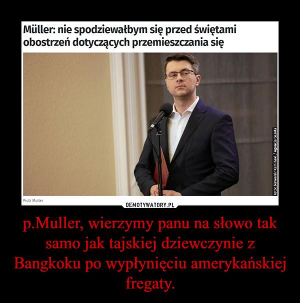 p.Muller, wierzymy panu na słowo tak samo jak tajskiej dziewczynie z Bangkoku po wypłynięciu amerykańskiej fregaty. –