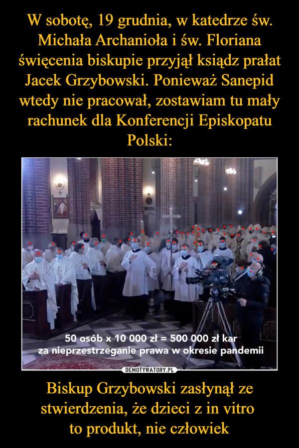 Biskup Grzybowski zasłynął ze stwierdzenia, że dzieci z in vitro to produkt, nie człowiek –