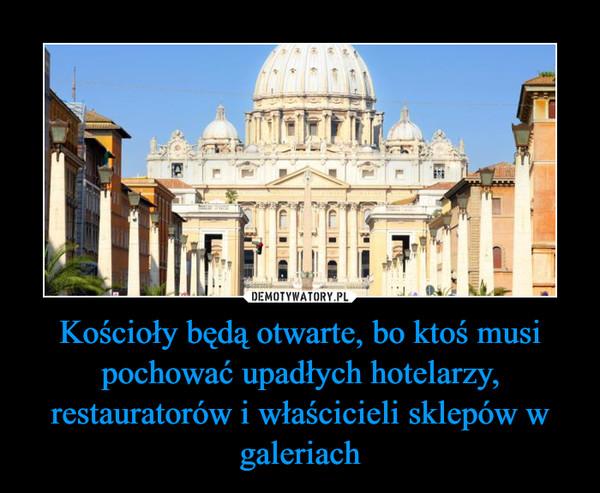 Kościoły będą otwarte, bo ktoś musi pochować upadłych hotelarzy, restauratorów i właścicieli sklepów w galeriach –