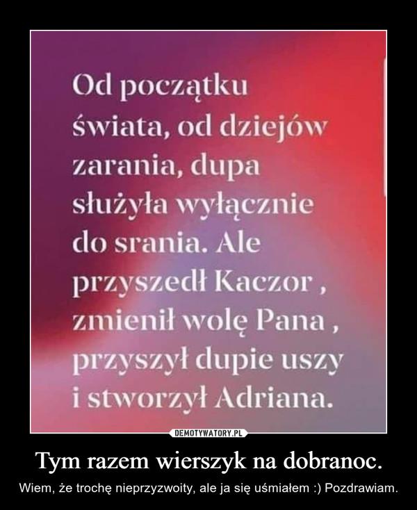 Tym razem wierszyk na dobranoc. – Wiem, że trochę nieprzyzwoity, ale ja się uśmiałem :) Pozdrawiam.