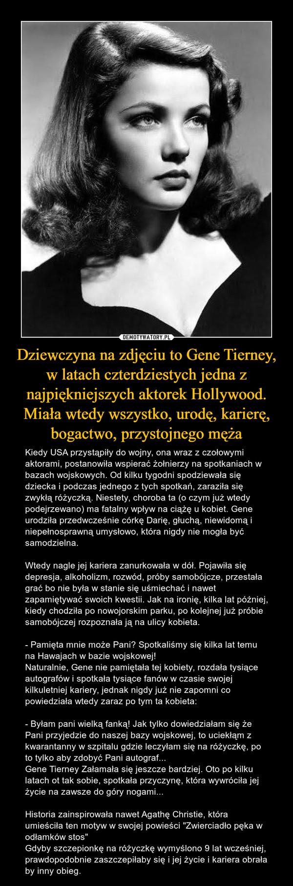 """Dziewczyna na zdjęciu to Gene Tierney, w latach czterdziestych jedna z najpiękniejszych aktorek Hollywood. Miała wtedy wszystko, urodę, karierę, bogactwo, przystojnego męża – Kiedy USA przystąpiły do wojny, ona wraz z czołowymi aktorami, postanowiła wspierać żołnierzy na spotkaniach w bazach wojskowych. Od kilku tygodni spodziewała się dziecka i podczas jednego z tych spotkań, zaraziła się zwykłą różyczką. Niestety, choroba ta (o czym już wtedy podejrzewano) ma fatalny wpływ na ciążę u kobiet. Gene urodziła przedwcześnie córkę Darię, głuchą, niewidomą i niepełnosprawną umysłowo, która nigdy nie mogła być samodzielna. Wtedy nagle jej kariera zanurkowała w dół. Pojawiła się depresja, alkoholizm, rozwód, próby samobójcze, przestała grać bo nie była w stanie się uśmiechać i nawet zapamiętywać swoich kwestii. Jak na ironię, kilka lat później, kiedy chodziła po nowojorskim parku, po kolejnej już próbie samobójczej rozpoznała ją na ulicy kobieta.- Pamięta mnie może Pani? Spotkaliśmy się kilka lat temu na Hawajach w bazie wojskowej!Naturalnie, Gene nie pamiętała tej kobiety, rozdała tysiące autografów i spotkała tysiące fanów w czasie swojej kilkuletniej kariery, jednak nigdy już nie zapomni co powiedziała wtedy zaraz po tym ta kobieta:- Byłam pani wielką fanką! Jak tylko dowiedziałam się że Pani przyjedzie do naszej bazy wojskowej, to uciekłąm z kwarantanny w szpitalu gdzie leczyłam się na różyczkę, po to tylko aby zdobyć Pani autograf...Gene Tierney Załamała się jeszcze bardziej. Oto po kilku latach ot tak sobie, spotkała przyczynę, która wywróciła jej życie na zawsze do góry nogami...Historia zainspirowała nawet Agathę Christie, która umieściła ten motyw w swojej powieści """"Zwierciadło pęka w odłamków stos""""Gdyby szczepionkę na różyczkę wymyślono 9 lat wcześniej, prawdopodobnie zaszczepiłaby się i jej życie i kariera obrała by inny obieg."""