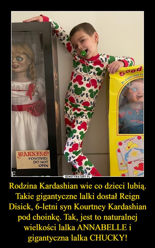 Rodzina Kardashian wie co dzieci lubią. Takie gigantyczne lalki dostał Reign Disick, 6-letni syn Kourtney Kardashian pod choinkę. Tak, jest to naturalnej wielkości lalka ANNABELLE i gigantyczna lalka CHUCKY! –