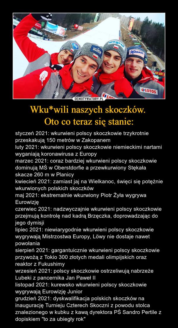 """Wku*wili naszych skoczków. Oto co teraz się stanie: – styczeń 2021: wkurwieni polscy skoczkowie trzykrotnie przeskakują 150 metrów w Zakopanemluty 2021: wkurwieni polscy skoczkowie niemieckimi nartami wyganiają koronawirusa z Europymarzec 2021: coraz bardziej wkurwieni polscy skoczkowie dominują MŚ w Oberstdorfie a przewkurwiony Stękała skacze 260 m w Planicykwiecień 2021: zamiast jaj na Wielkanoc, święci się potężnie wkurwionych polskich skoczkówmaj 2021: ekstremalnie wkurwiony Piotr Żyła wygrywa Eurowizjęczerwiec 2021: nadzwyczajnie wkurwieni polscy skoczkowie przejmują kontrolę nad kadrą Brzęczka, doprowadzając do jego dymisjilipiec 2021: niewiarygodnie wkurwieni polscy skoczkowie wygrywają Mistrzostwa Europy, Löwy nie dostaje nawet powołaniasierpień 2021: gargantuicznie wkurwieni polscy skoczkowie przywożą z Tokio 300 złotych medali olimpijskich oraz reaktor z Fukushimywrzesień 2021: polscy skoczkowie ostrzeliwują nabrzeże Lubeki z pancernika Jan Paweł IIlistopad 2021: kurewsko wkurwieni polscy skoczkowie wygrywają Eurowizję Juniorgrudzień 2021: dyskwalifikacja polskich skoczków na inaugurację Turnieju Czterech Skoczni z powodu stolca znalezionego w kubku z kawą dyrektora PŚ Sandro Pertile z dopiskiem """"to za ubiegły rok"""""""