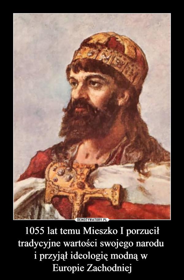 1055 lat temu Mieszko I porzucił tradycyjne wartości swojego narodu i przyjął ideologię modną w Europie Zachodniej –