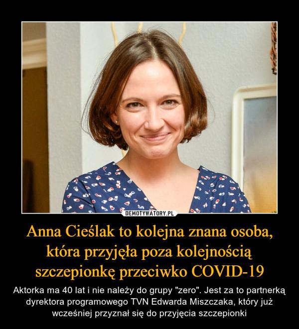 """Anna Cieślak to kolejna znana osoba, która przyjęła poza kolejnością szczepionkę przeciwko COVID-19 – Aktorka ma 40 lat i nie należy do grupy """"zero"""". Jest za to partnerką dyrektora programowego TVN Edwarda Miszczaka, który już wcześniej przyznał się do przyjęcia szczepionki"""