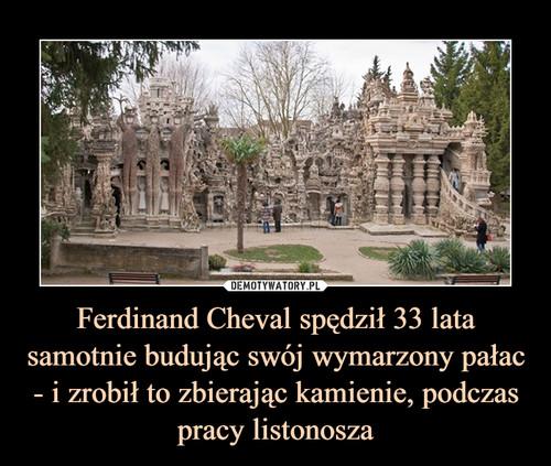 Ferdinand Cheval spędził 33 lata samotnie budując swój wymarzony pałac - i zrobił to zbierając kamienie, podczas pracy listonosza