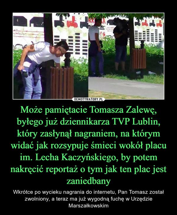 Może pamiętacie Tomasza Zalewę, byłego już dziennikarza TVP Lublin, który zasłynął nagraniem, na którym widać jak rozsypuje śmieci wokół placu im. Lecha Kaczyńskiego, by potem nakręcić reportaż o tym jak ten plac jest zaniedbany – Wkrótce po wycieku nagrania do internetu, Pan Tomasz został zwolniony, a teraz ma już wygodną fuchę w Urzędzie Marszałkowskim