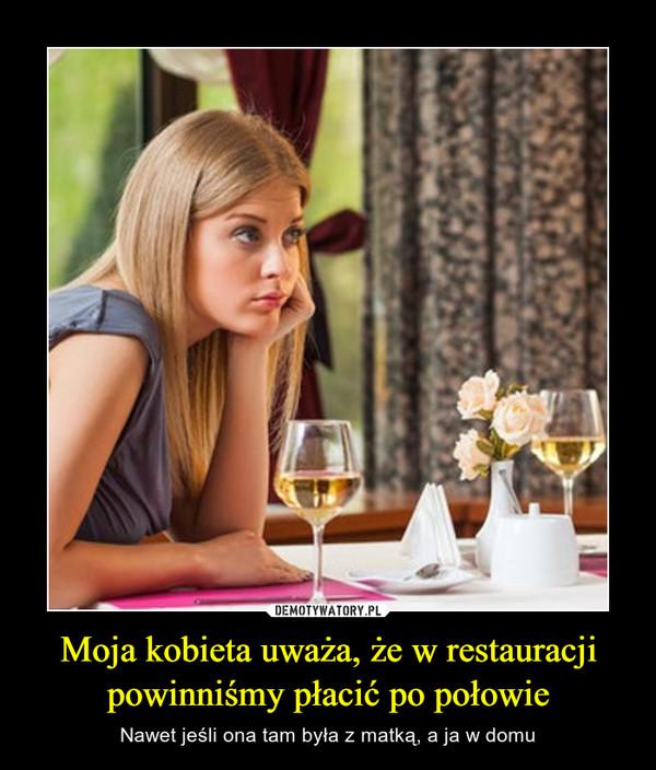 Moja kobieta uważa, że w restauracji powinniśmy płacić po połowie – Nawet jeśli ona tam była z matką, a ja w domu