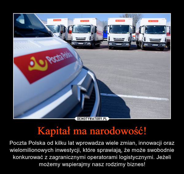 Kapitał ma narodowość! – Poczta Polska od kilku lat wprowadza wiele zmian, innowacji oraz wielomilionowych inwestycji, które sprawiają, że może swobodnie konkurować z zagranicznymi operatorami logistycznymi. Jeżeli możemy wspierajmy nasz rodzimy biznes!