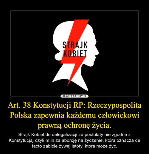 Art. 38 Konstytucji RP: Rzeczypospolita Polska zapewnia każdemu człowiekowi prawną ochronę życia.