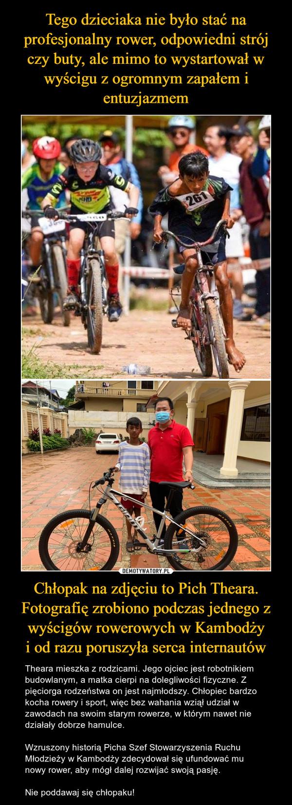 Chłopak na zdjęciu to Pich Theara. Fotografię zrobiono podczas jednego z wyścigów rowerowych w Kambodżyi od razu poruszyła serca internautów – Theara mieszka z rodzicami. Jego ojciec jest robotnikiem budowlanym, a matka cierpi na dolegliwości fizyczne. Z pięciorga rodzeństwa on jest najmłodszy. Chłopiec bardzo kocha rowery i sport, więc bez wahania wziął udział w zawodach na swoim starym rowerze, w którym nawet nie działały dobrze hamulce.Wzruszony historią Picha Szef Stowarzyszenia Ruchu Młodzieży w Kambodży zdecydował się ufundować mu nowy rower, aby mógł dalej rozwijać swoją pasję.Nie poddawaj się chłopaku!