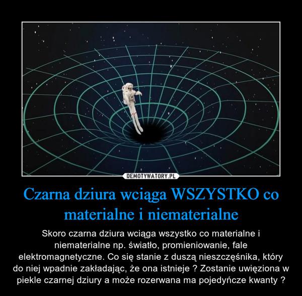 Czarna dziura wciąga WSZYSTKO co materialne i niematerialne – Skoro czarna dziura wciąga wszystko co materialne i niematerialne np. światło, promieniowanie, fale elektromagnetyczne. Co się stanie z duszą nieszczęśnika, który do niej wpadnie zakładając, że ona istnieje ? Zostanie uwięziona w piekle czarnej dziury a może rozerwana ma pojedyńcze kwanty ?