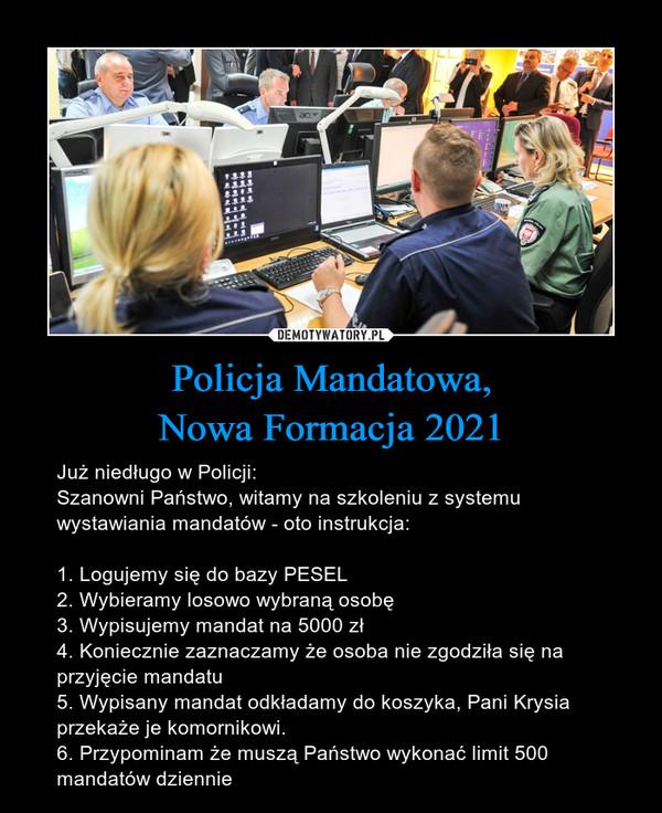 Policja Mandatowa,Nowa Formacja 2021 – Już niedługo w Policji:Szanowni Państwo, witamy na szkoleniu z systemu wystawiania mandatów - oto instrukcja:1. Logujemy się do bazy PESEL2. Wybieramy losowo wybraną osobę3. Wypisujemy mandat na 5000 zł4. Koniecznie zaznaczamy że osoba nie zgodziła się na przyjęcie mandatu5. Wypisany mandat odkładamy do koszyka, Pani Krysia przekaże je komornikowi.6. Przypominam że muszą Państwo wykonać limit 500 mandatów dziennie
