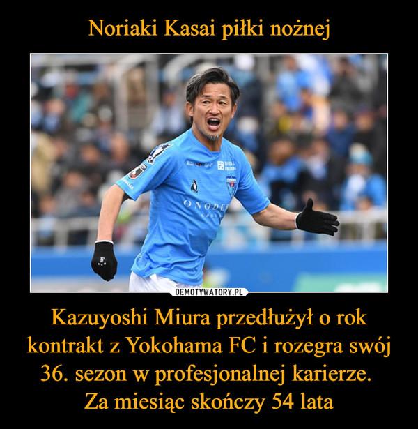 Kazuyoshi Miura przedłużył o rok kontrakt z Yokohama FC i rozegra swój 36. sezon w profesjonalnej karierze. Za miesiąc skończy 54 lata –