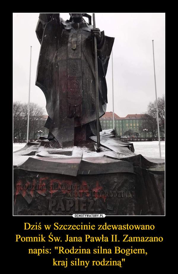 """Dziś w Szczecinie zdewastowano Pomnik Św. Jana Pawła II. Zamazano napis: """"Rodzina silna Bogiem, kraj silny rodziną"""" –"""