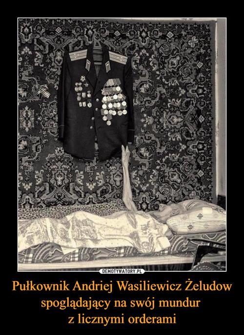 Pułkownik Andriej Wasiliewicz Żeludow spoglądający na swój mundur  z licznymi orderami