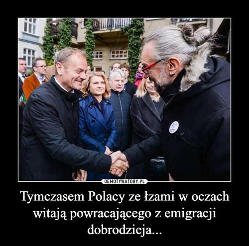 Tymczasem Polacy ze łzami w oczach witają powracającego z emigracji dobrodzieja...