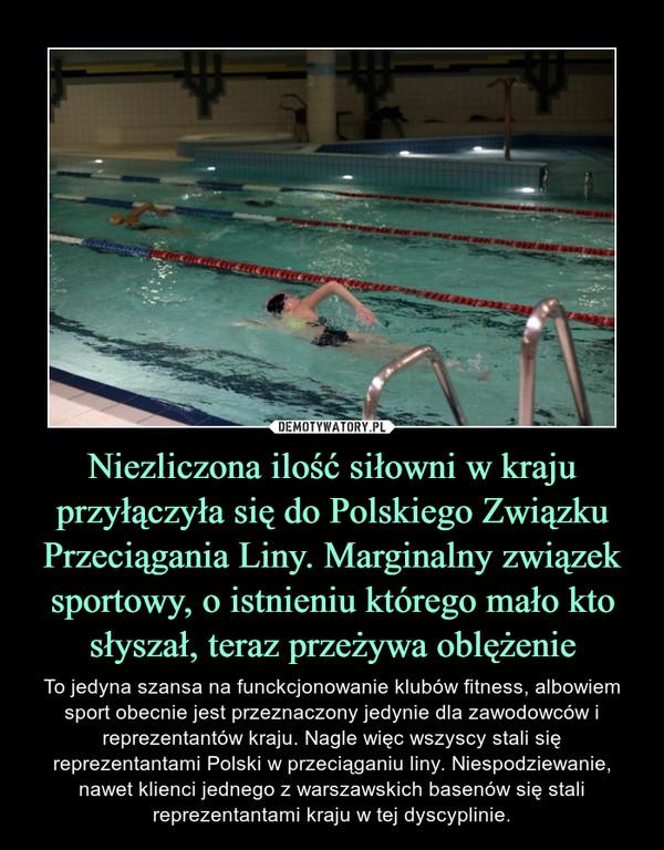 Niezliczona ilość siłowni w kraju przyłączyła się do Polskiego Związku Przeciągania Liny. Marginalny związek sportowy, o istnieniu którego mało kto słyszał, teraz przeżywa oblężenie – To jedyna szansa na funckcjonowanie klubów fitness, albowiem sport obecnie jest przeznaczony jedynie dla zawodowców i reprezentantów kraju. Nagle więc wszyscy stali się reprezentantami Polski w przeciąganiu liny. Niespodziewanie, nawet klienci jednego z warszawskich basenów się stali reprezentantami kraju w tej dyscyplinie.