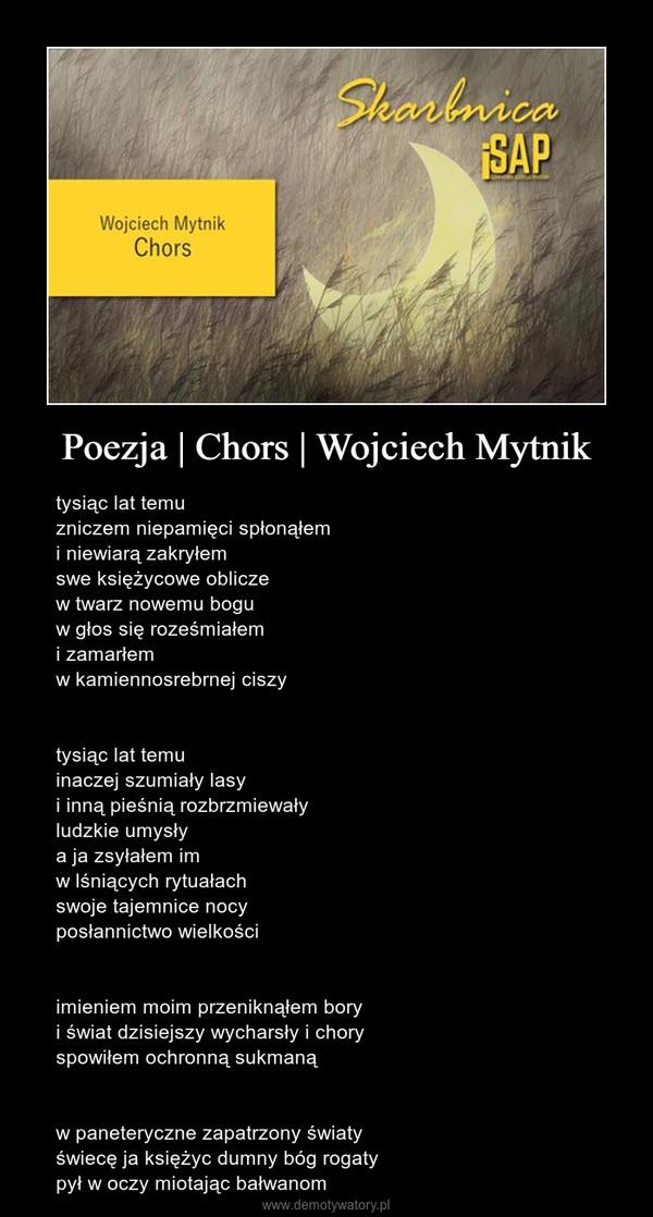 Poezja   Chors   Wojciech Mytnik – tysiąc lat temuzniczem niepamięci spłonąłemi niewiarą zakryłemswe księżycowe obliczew twarz nowemu boguw głos się roześmiałemi zamarłemw kamiennosrebrnej ciszytysiąc lat temuinaczej szumiały lasyi inną pieśnią rozbrzmiewałyludzkie umysłya ja zsyłałem imw lśniących rytuałachswoje tajemnice nocyposłannictwo wielkościimieniem moim przeniknąłem boryi świat dzisiejszy wycharsły i choryspowiłem ochronną sukmanąw paneteryczne zapatrzony światyświecę ja księżyc dumny bóg rogatypył w oczy miotając bałwanom