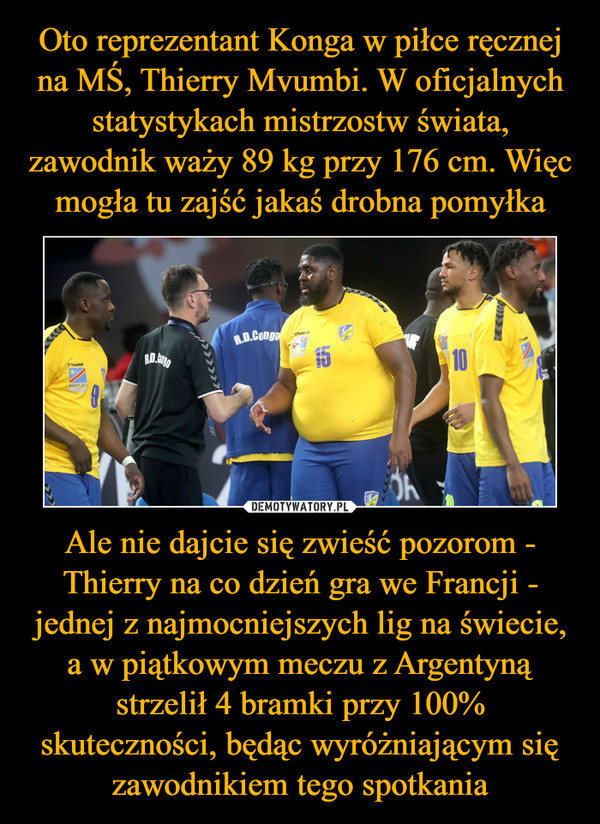 Ale nie dajcie się zwieść pozorom - Thierry na co dzień gra we Francji - jednej z najmocniejszych lig na świecie, a w piątkowym meczu z Argentyną strzelił 4 bramki przy 100% skuteczności, będąc wyróżniającym się zawodnikiem tego spotkania –