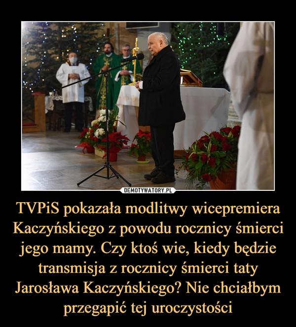 TVPiS pokazała modlitwy wicepremiera Kaczyńskiego z powodu rocznicy śmierci jego mamy. Czy ktoś wie, kiedy będzie transmisja z rocznicy śmierci taty Jarosława Kaczyńskiego? Nie chciałbym przegapić tej uroczystości –