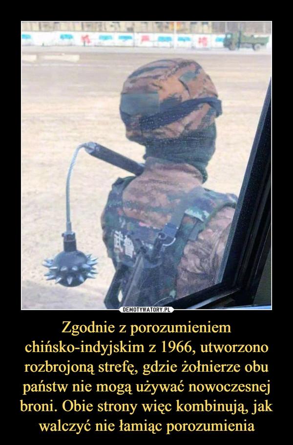 Zgodnie z porozumieniem chińsko-indyjskim z 1966, utworzono rozbrojoną strefę, gdzie żołnierze obu państw nie mogą używać nowoczesnej broni. Obie strony więc kombinują, jak walczyć nie łamiąc porozumienia –