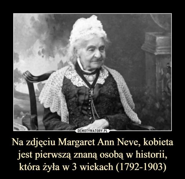 Na zdjęciu Margaret Ann Neve, kobieta jest pierwszą znaną osobą w historii, która żyła w 3 wiekach (1792-1903) –