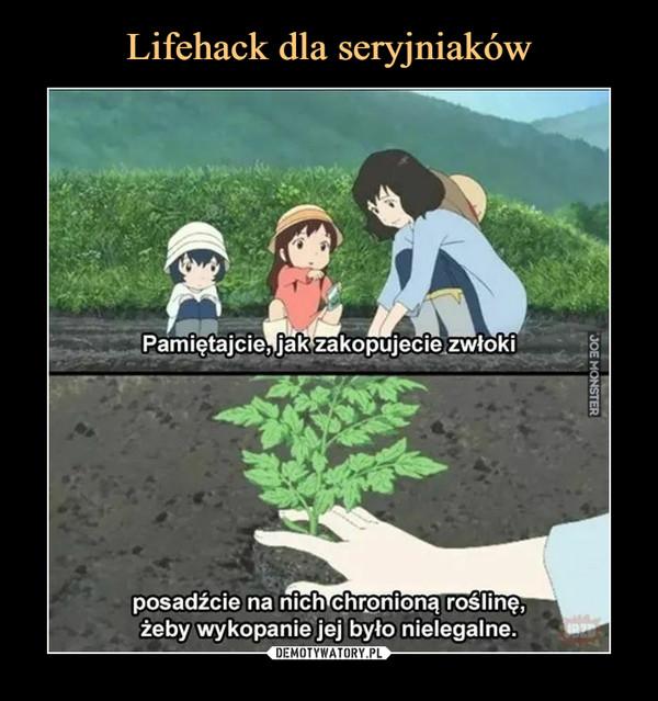 –  Pamiętajcie, jak zakopujecie zwłokiposadźcie na nich chronioną roślinę,żeby wykopanie jej było nielegalne.