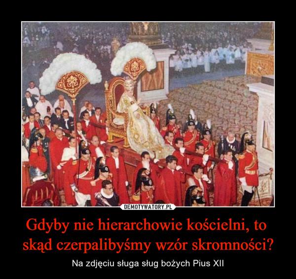 Gdyby nie hierarchowie kościelni, to skąd czerpalibyśmy wzór skromności? – Na zdjęciu sługa sług bożych Pius XII