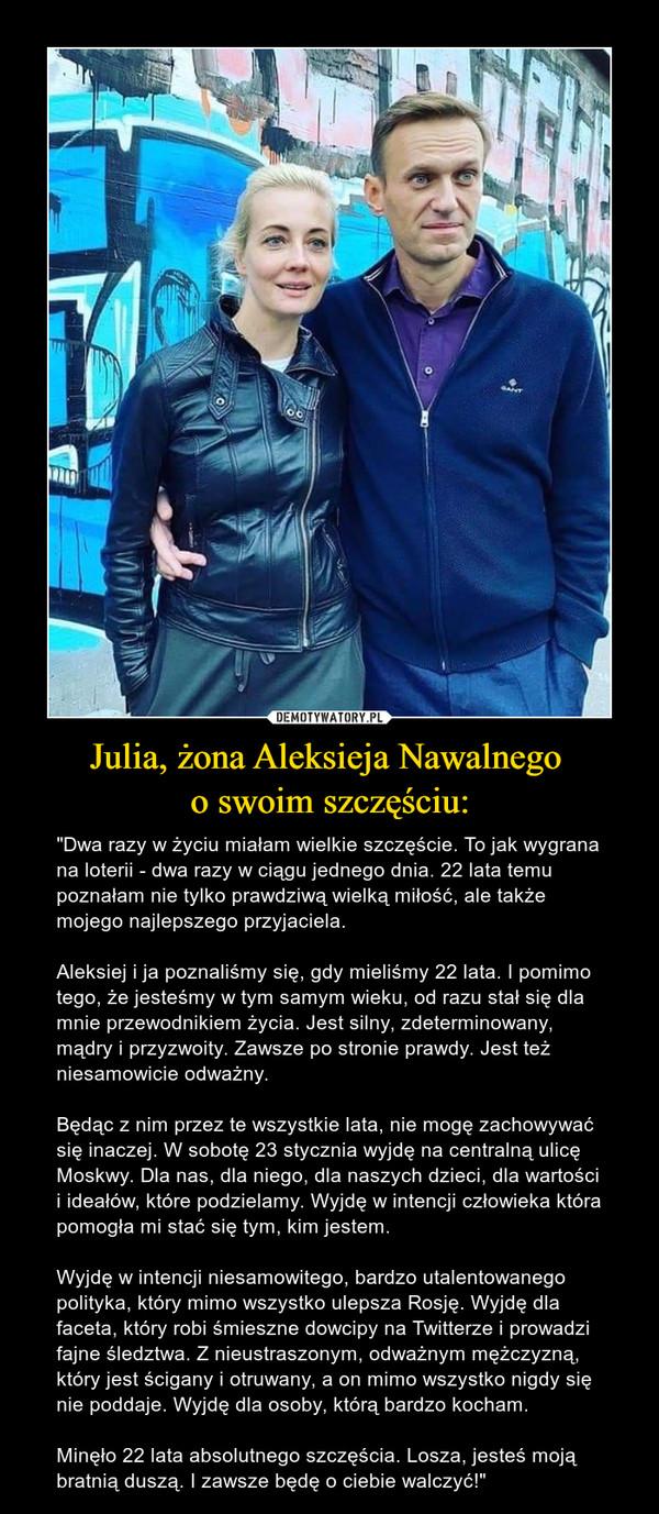 """Julia, żona Aleksieja Nawalnego o swoim szczęściu: – """"Dwa razy w życiu miałam wielkie szczęście. To jak wygrana na loterii - dwa razy w ciągu jednego dnia. 22 lata temu poznałam nie tylko prawdziwą wielką miłość, ale także mojego najlepszego przyjaciela.Aleksiej i ja poznaliśmy się, gdy mieliśmy 22 lata. I pomimo tego, że jesteśmy w tym samym wieku, od razu stał się dla mnie przewodnikiem życia. Jest silny, zdeterminowany, mądry i przyzwoity. Zawsze po stronie prawdy. Jest też niesamowicie odważny.Będąc z nim przez te wszystkie lata, nie mogę zachowywać się inaczej. W sobotę 23 stycznia wyjdę na centralną ulicę Moskwy. Dla nas, dla niego, dla naszych dzieci, dla wartości i ideałów, które podzielamy. Wyjdę w intencji człowieka która pomogła mi stać się tym, kim jestem.Wyjdę w intencji niesamowitego, bardzo utalentowanego polityka, który mimo wszystko ulepsza Rosję. Wyjdę dla faceta, który robi śmieszne dowcipy na Twitterze i prowadzi fajne śledztwa. Z nieustraszonym, odważnym mężczyzną, który jest ścigany i otruwany, a on mimo wszystko nigdy się nie poddaje. Wyjdę dla osoby, którą bardzo kocham.Minęło 22 lata absolutnego szczęścia. Losza, jesteś moją bratnią duszą. I zawsze będę o ciebie walczyć!"""""""
