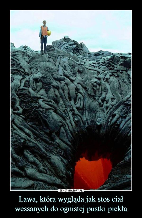 Lawa, która wygląda jak stos ciał wessanych do ognistej pustki piekła –